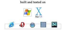 Built and tested on XP, OSX, IE, Opera, Safari, Mozilla and Netscape